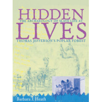 Hidden Lives: The Archaeology of Slave Life at Thomas Jefferson's Poplar Forest by Barbara J. Heath, 9780813918679