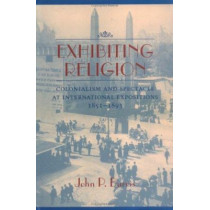 Exhibiting Religion: Colonialism and Spectacle at International Expositions, 1951-1893 by John P. Burris, 9780813920832
