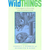 Wild Things: Children's Culture and Ecocriticism by Sidney I. Dobrin, 9780814330289