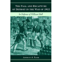 The Fall and Recapture of Detroit in the War of 1812: In Defense of William Hull by Anthony J. Yanik, 9780814335987