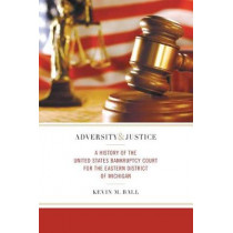 Adversity and Justice: A History of the United States Bankruptcy Court for the Eastern District of Michigan by Kevin M. Ball, 9780814336076