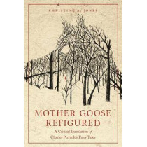 Mother Goose Refigured: A Critical Translation of Charles Perrault's Fairy Tales by Christine A. Jones, 9780814338926