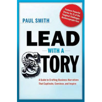 Lead with a Story: A Guide to Crafting Business Narratives That Captivate, Convince, and Inspire by Paul Smith, 9780814420300