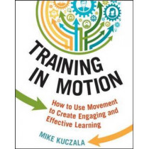 Training in Motion: How to Use Movement to Create Engaging and Effective Learning by Mike Kuczala, 9780814434949