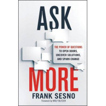 Ask More: The Power of Questions to Open Doors, Uncover Solutions, and Spark Change by Frank Sesno, 9780814436714