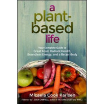 A Plant-Based Life: Your Complete Guide to Great Food, Radiant Health, Boundless Energy, and a Better Body by Micaela Cook Karlsen, 9780814437070