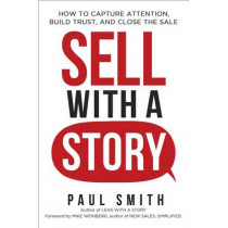 Sell with a Story: How to Capture Attention, Build Trust, and Close the Sale by Paul Smith, 9780814437117