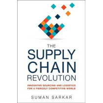 The Supply Chain Revolution: Innovative Sourcing and Logistics for a Fiercely Competitive World by Suman Sarkar, 9780814438787