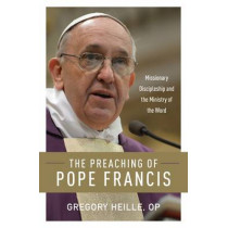 The Preaching of Pope Francis: Missionary Discipleship and the Ministry of the Word by Gregory Heille, 9780814649022