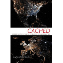 Cached: Decoding the Internet in Global Popular Culture by Stephanie Ricker Schulte, 9780814708675