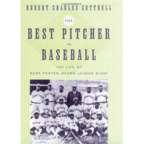 The Best Pitcher in Baseball: The Life of Rube Foster, Negro League Giant by Robert Charles Cottrell, 9780814716144
