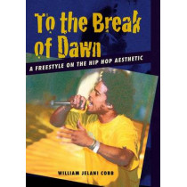 To the Break of Dawn: A Freestyle on the Hip Hop Aesthetic by William Jelani Cobb, 9780814716700