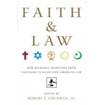 Faith and Law: How Religious Traditions from Calvinism to Islam View American Law by Robert F. Cochran, Jr., 9780814716724