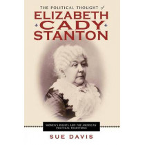 The Political Thought of Elizabeth Cady Stanton: Women's Rights and the American Political Traditions by Sue Davis, 9780814720950
