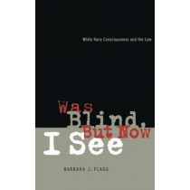 Was Blind, But Now I See: White Race Concsiousness and the Law by Barbara J. Flagg, 9780814726433