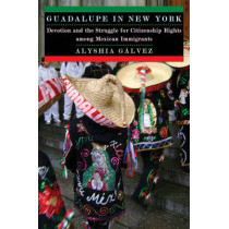 Guadalupe in New York: Devotion and the Struggle for Citizenship Rights among Mexican Immigrants by Alyshia Galvez, 9780814732144