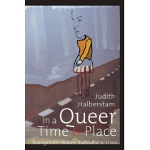 In a Queer Time and Place: Transgender Bodies, Subcultural Lives by J. Jack Halberstam, 9780814735855