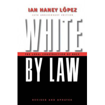 White by Law 10th Anniversary Edition: The Legal Construction of Race by Ian Haney Lopez, 9780814736944