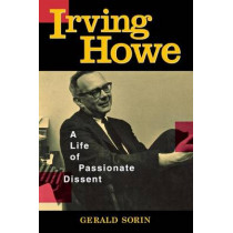 Irving Howe: A Life of Passionate Dissent by Gerald Sorin, 9780814740200