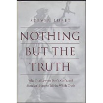 Nothing but the Truth: Why Trial Lawyers Don't, Can't, and Shouldn't Have to Tell the Whole Truth by Steven Lubet, 9780814751732