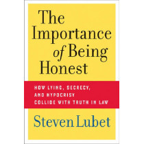 The Importance of Being Honest: How Lying, Secrecy, and Hypocrisy Collide with Truth in Law by Steven Lubet, 9780814752210