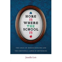Home Is Where the School Is: The Logic of Homeschooling and the Emotional Labor of Mothering by Jennifer Lois, 9780814752524