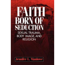 Faith Born of Seduction: Sexual Trauma, Body Image, and Religion by Jennifer L. Manlowe, 9780814755297