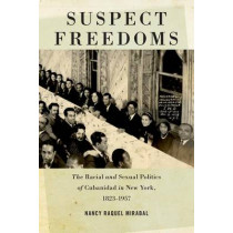 Suspect Freedoms: The Racial and Sexual Politics of Cubanidad in New York, 1823-1957 by Nancy Raquel Mirabal, 9780814761120