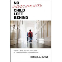 No Undocumented Child Left Behind: Plyler v. Doe and the Education of Undocumented Schoolchildren by Michael A. Olivas, 9780814762448
