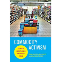 Commodity Activism: Cultural Resistance in Neoliberal Times by Roopali Mukherjee, 9780814764015