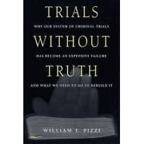 Trials Without Truth: Why Our System of Criminal Trials Has Become an Expensive Failure and What We Need to Do to Rebuild It by William T. Pizzi, 9780814766491