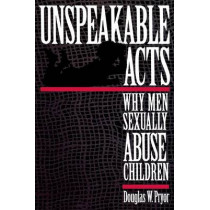 Unspeakable Acts: Why Men Sexually Abuse Children by Douglas W. Pryor, 9780814766668