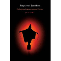 Empire of Sacrifice: The Religious Origins of American Violence by Jon Pahl, 9780814768952