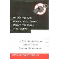 What to Do When You Don't Want to Call the Cops: or A Non-Adversarial Approach to Sexual Harassment by Joan Kennedy Taylor, 9780814782323