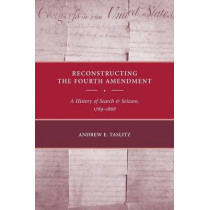 Reconstructing the Fourth Amendment: A History of Search and Seizure, 1789-1868 by Andrew E. Taslitz, 9780814783269