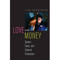 Love and Money: Queers, Class, and Cultural Production by Lisa Helen Henderson, 9780814790588
