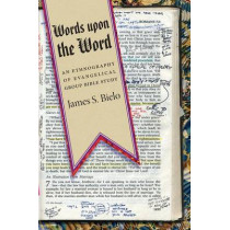 Words upon the Word: An Ethnography of Evangelical Group Bible Study by James S. Bielo, 9780814791226