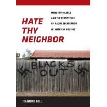 Hate Thy Neighbor: Move-In Violence and the Persistence of Racial Segregation in American Housing by Jeannine Bell, 9780814791448