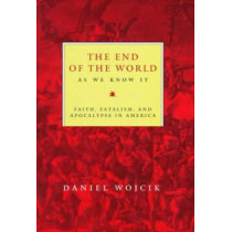 The End of the World As We Know It: Faith, Fatalism, and Apocalypse in America by Daniel Wojcik, 9780814792834
