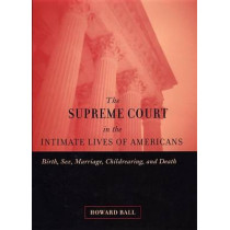 The Supreme Court in the Intimate Lives of Americans: Birth, Sex, Marriage, Childrearing, and Death by Howard Ball, 9780814798621