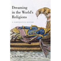 Dreaming in the World's Religions: A Comparative History by Kelly Bulkeley, 9780814799574