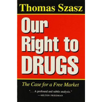 Our Right To Drugs: The Case for a Free Market by Thomas Szasz, 9780815603337