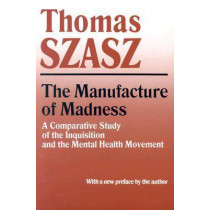 Manufacture of Madness: A Comparative Study of the Inquisition and the Mental Health Movement by Thomas Szasz, 9780815604617