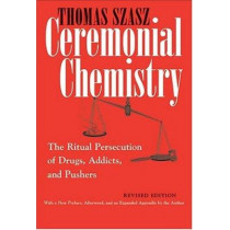 Ceremonial Chemistry: The Ritual Persecution of Drugs, Addicts, and Pushers, Revised Edition by Thomas Szasz, 9780815607687