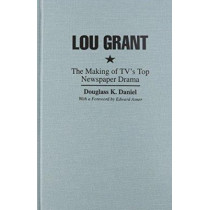 Lou Grant: The Making of TV's Top Newspaper Drama by Douglass K. Daniel, 9780815626756
