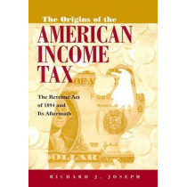 Origins of the American Income Tax: The Revenue Act of 1894 and its Aftermath by Richard Joseph, 9780815630210