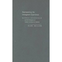 Representing the Immigrant Experience: Morris Rosenfeld and the Emergence of Yiddish Literature in America by Marc Miller, 9780815631101
