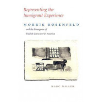 Representing the Immigrant Experience: Morris Rosenfeld and the Emergence of Yiddish Literature in America by Marc Miller, 9780815631361