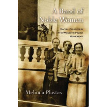 A Band of Noble Women: Racial Politics in the Women's Peace Movement by Melinda Plastas, 9780815632573
