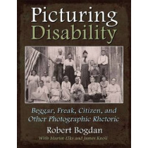 Picturing Disability: Beggar, Freak, Citizen and Other Photographic Rhetoric by Robert Bogdan, 9780815633020